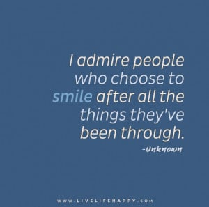 admire people who choose to smile after all the things they've been ...