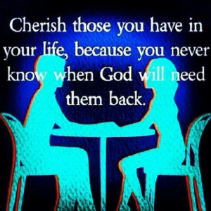 Cherish Those You Have In Your Life...
