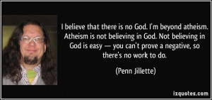 believe that there is no God. I'm beyond atheism. Atheism is not ...