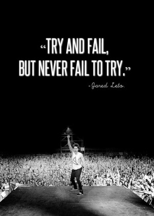 Try and Fail, but Never Fail to Try -Jared Leto #30secondstomars