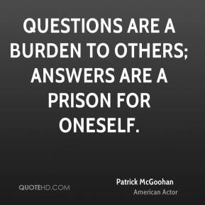 Patrick McGoohan - Questions are a burden to others; answers are a ...