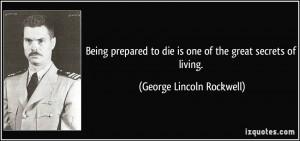 Being prepared to die is one of the great secrets of living. - George ...
