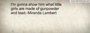 ... him what little girls are made of gunpowder and lead.-Miranda Lambert