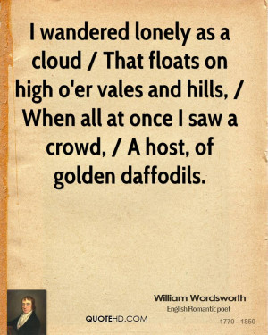 i wandered lonely as a cloud by william wordsworth 2 essay I wandered lonely as a cloud by william wordsworth takes readers on a reminiscent journey reflecting upon visions of nature the diction and figurative language used illustrates the poet's response to nature.
