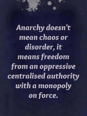 Anarchy doesn't mean chaos or disorder, it means freedom from an ...