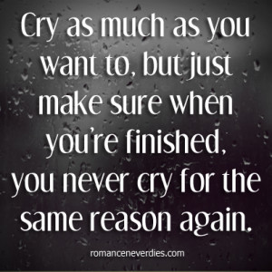 You Want To, But Just Make Sure When You're Finished, You Never Cry ...