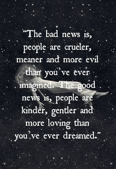 the bad news is, people are crueler, meaning and more evil than you ...