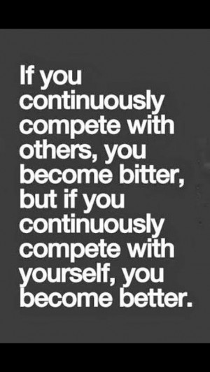 Compete with yourself, not others.