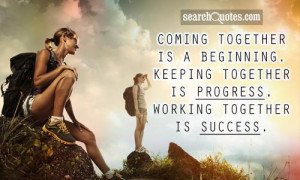 ... beginning. Keeping together is progress. Working together is success