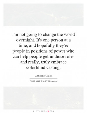 not going to change the world overnight. It's one person at a time ...