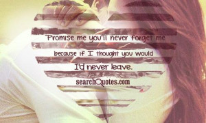 ... you'll never forget me because if I thought you would I'd never leave