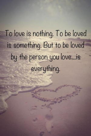 ... is something but to be loved by the person you love is everything