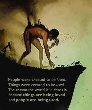 people were created to be loved things were created to be used the ...