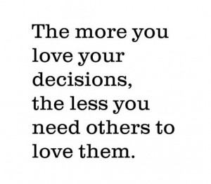 ... more you love your decisions, the less you need others to love them