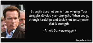 ... and decide not to surrender, that is strength. - Arnold Schwarzenegger