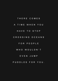 There comes a time when you have to stop crossing oceans for people ...