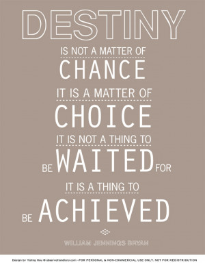 Quotes} Destiny is not a matter of chance; it is a matter of choice.