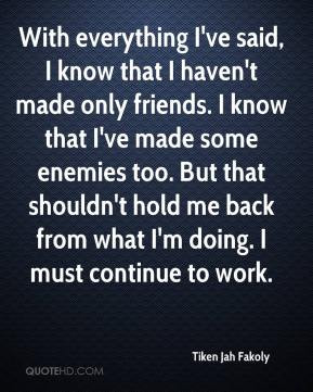 With everything I've said, I know that I haven't made only friends. I ...
