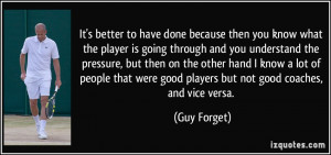 ... were good players but not good coaches, and vice versa. - Guy Forget