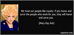 We treat our people like royalty. If you honor and serve the people ...