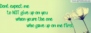 ... me to NOT give up on you, when you're the one who gave up on me first