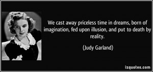 We cast away priceless time in dreams, born of imagination, fed upon ...