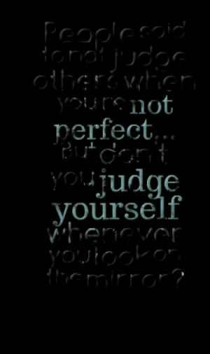 to not judge others when you're not perfect... But don't you judge ...