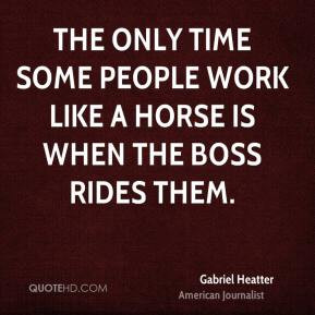 Gabriel Heatter - The only time some people work like a horse is when ...