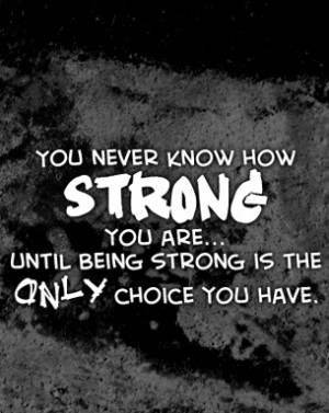 being strong is the only choice i have my dad was strong i am his baby ...