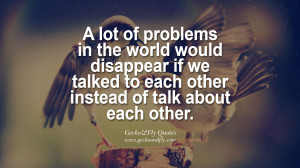 lot of problems in the world would disappear if we talked to each ...