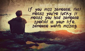 If you miss someone, that means you're lucky. It means you had someone ...