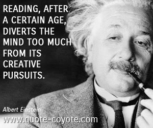 Albert Einstein quotes - Reading, after a certain age, diverts the ...