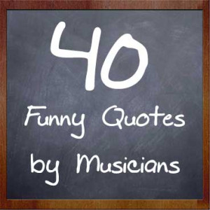 My Music Masterclass | 40 Funny Quotes By Musicians - My Music ...