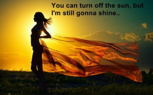 You can turn off the sun,but still I'm gonna shine..