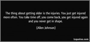 injuries. You just get injured more often. You take time off, you come ...