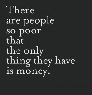 Money Quotes and Sayings of the Day - There are people so poor that ...