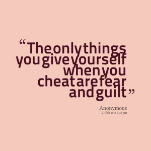 Quotes Picture: the only things you give yourself when you cheat are ...