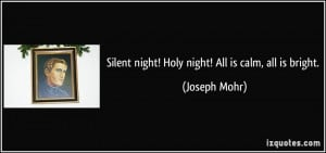 Silent night! Holy night! All is calm, all is bright. - Joseph Mohr
