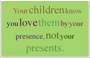 Your children know you love them by your presence, not your presents.