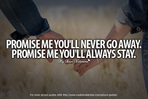 ... 'll Never Go Away Promise Me You'll Always Stay - Romantic Quote