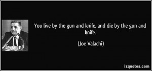 ... live by the gun and knife, and die by the gun and knife. - Joe Valachi