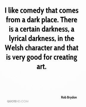 Rob Brydon - I like comedy that comes from a dark place. There is a ...