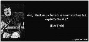 Well I think music for kids is never anything but experimental is it