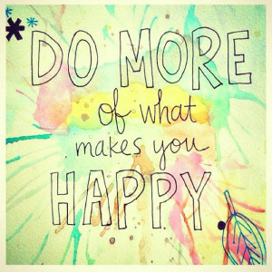 Do More of What Makes You Happy – Quotes and Wisdom