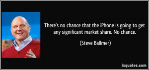... going to get any significant market share. No chance. - Steve Ballmer