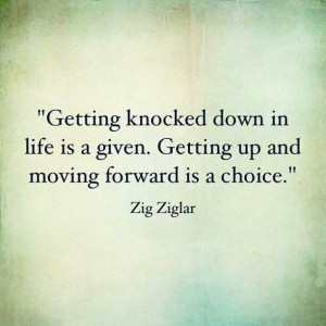 Getting Knocked down in life is a given. Getting up and moving ...