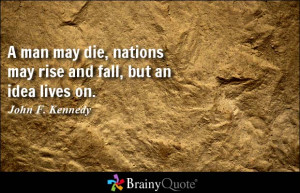 ... , nations may rise and fall, but an idea lives on. - John F. Kennedy