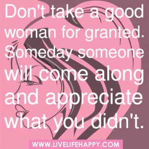 good woman for granted. Someday someone will come along and appreciate ...