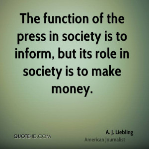 The function of the press in society is to inform, but its role in ...