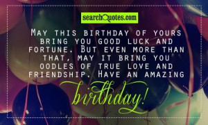 May this birthday of yours bring you good luck and fortune. But even ...